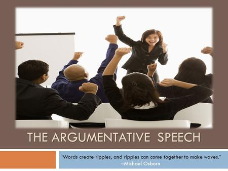"THE ARGUMENTATIVE SPEECH ""Words create ripples, and ripples can come together to make waves."" –Michael Osborn."