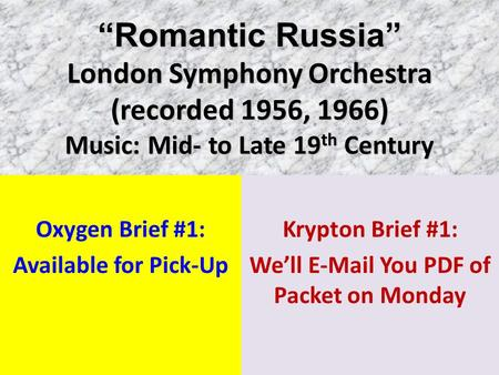 """Romantic Russia"" London Symphony Orchestra (recorded 1956, 1966) Music: Mid- to Late 19 th Century Oxygen Brief #1: Available for Pick-Up Krypton Brief."