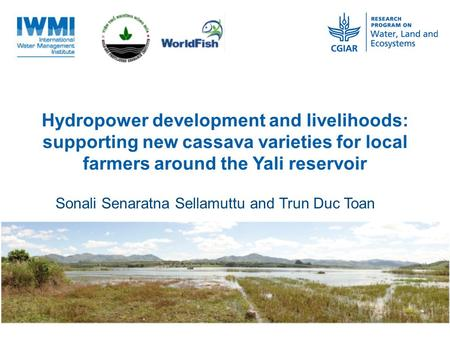 Hydropower development and livelihoods: supporting new cassava varieties for local farmers around the Yali reservoir Sonali Senaratna Sellamuttu and Trun.