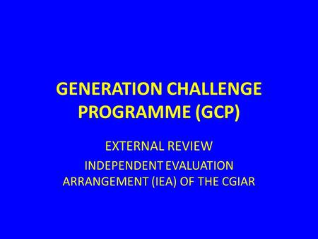 GENERATION CHALLENGE PROGRAMME (GCP) EXTERNAL REVIEW INDEPENDENT EVALUATION ARRANGEMENT (IEA) OF THE CGIAR.