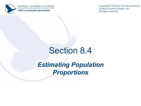 Section 8.4 Estimating Population Proportions HAWKES LEARNING SYSTEMS math courseware specialists Copyright © 2008 by Hawkes Learning Systems/Quant Systems,