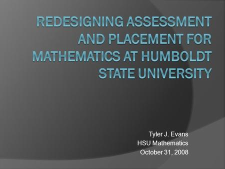 Tyler J. Evans HSU Mathematics October 31, 2008. Outline  Overview of entry level mathematics curriculum at HSU  Current placement and goals for the.