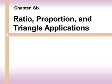 Ratio, Proportion, and Triangle Applications Chapter Six.