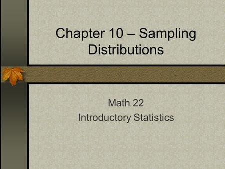 Chapter 10 – Sampling Distributions Math 22 Introductory Statistics.