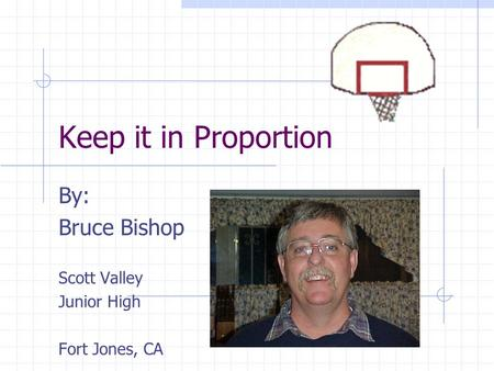 Keep it in Proportion By: Bruce Bishop Scott Valley Junior High Fort Jones, CA.