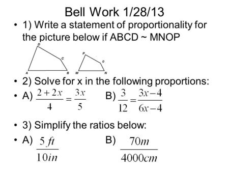 Bell Work 1/28/13 1) Write a statement of proportionality for the picture below if ABCD ~ MNOP 2) Solve for x in the following proportions: A)B) 3) Simplify.
