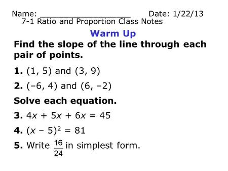 Warm Up Find the slope of the line through each pair of points. 1. (1, 5) and (3, 9) 2. (–6, 4) and (6, –2) Solve each equation. 3. 4x + 5x + 6x = 45 4.
