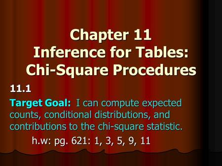 Chapter 11 Inference for Tables: Chi-Square Procedures 11.1 Target Goal:I can compute expected counts, conditional distributions, and contributions to.