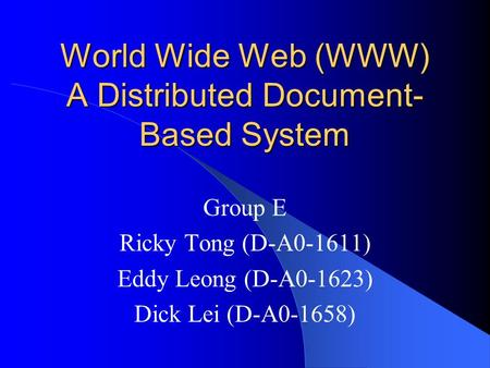 World Wide Web (WWW) A Distributed Document- Based System Group E Ricky Tong (D-A0-1611) Eddy Leong (D-A0-1623) Dick Lei (D-A0-1658)