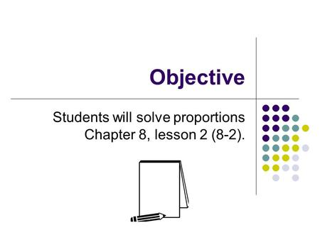 Objective Students will solve proportions Chapter 8, lesson 2 (8-2).