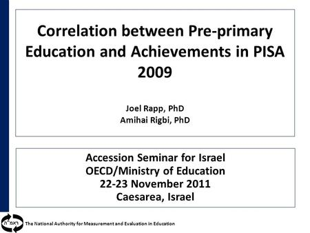 ראמ  ה The National Authority for Measurement and Evaluation in Education Correlation between Pre-primary Education and Achievements in PISA 2009 Joel.