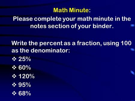 Math Minute: Please complete your math minute in the notes section of your binder. Write the percent as a fraction, using 100 as the denominator:  25%