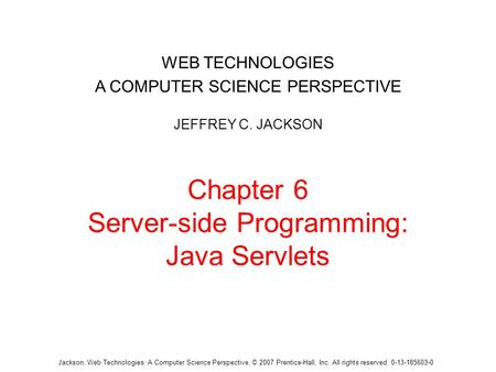 Chapter 6 Server-side Programming: Java Servlets WEB TECHNOLOGIES A COMPUTER SCIENCE PERSPECTIVE JEFFREY C. JACKSON Jackson, Web Technologies: A Computer.