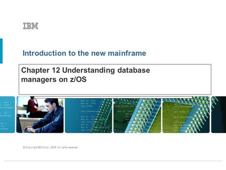 Introduction to the new mainframe © Copyright IBM Corp., 2005. All rights reserved. Chapter 12 Understanding database managers on z/OS.