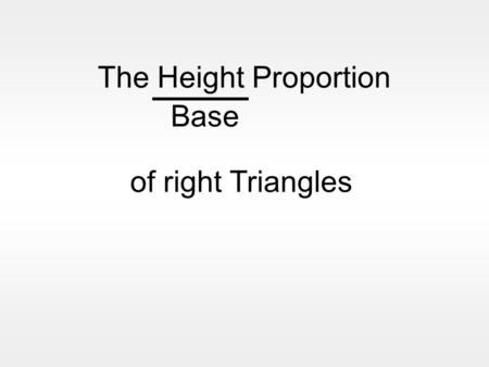 The Height Proportion Base of right Triangles Imagine 2 similar right triangles 3m 4m 6m 8m Height Base = 3 4 = 6 8 =0.75 decimal The height of the larger.