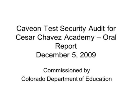 Caveon Test Security Audit for Cesar Chavez Academy – Oral Report December 5, 2009 Commissioned by Colorado Department of Education.