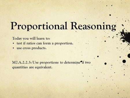 Proportional Reasoning Today you will learn to: test if ratios can form a proportion. use cross products. M7.A.2.2.3: Use proportions to determine if two.