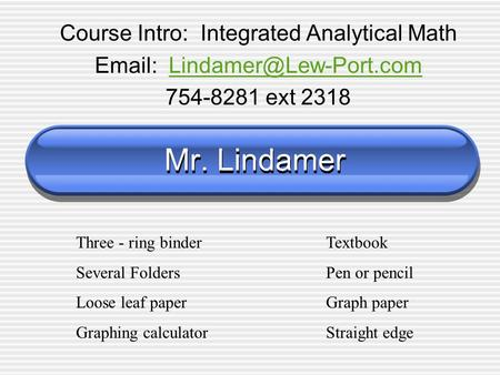 Mr. Lindamer Course Intro: Integrated Analytical Math   754-8281 ext 2318 Three - ring binderTextbook Several.