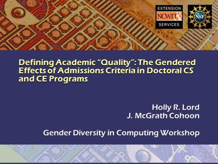 "Defining Academic ""Quality"": The Gendered Effects of Admissions Criteria in Doctoral CS and CE Programs Holly R. Lord J. McGrath Cohoon Gender Diversity."