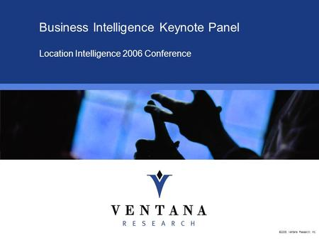 ©2006, Ventana Research, Inc. Business Intelligence Keynote Panel Location Intelligence 2006 Conference.