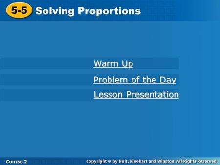 5-5 Solving Proportions Course 2 Warm Up Warm Up Problem of the Day Problem of the Day Lesson Presentation Lesson Presentation.