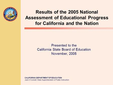 CALIFORNIA DEPARTMENT OF EDUCATION Jack O'Connell, State Superintendent of Public Instruction Results of the 2005 National Assessment of Educational Progress.