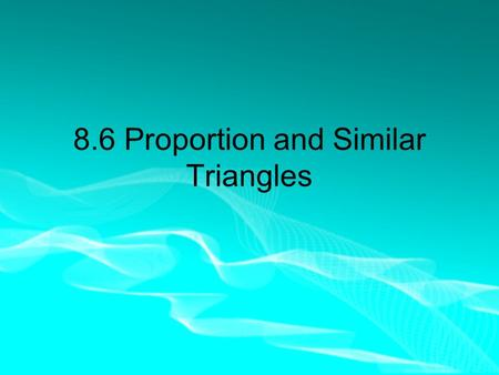 8.6 Proportion and Similar Triangles