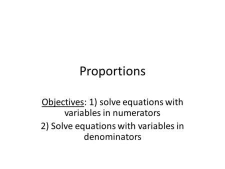 Proportions Objectives: 1) solve equations with variables in numerators 2) Solve equations with variables in denominators.