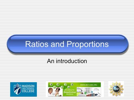 Ratios and Proportions An introduction. Ratios express relationships 1 dozen eggs $2.50 2 cups of flour 1 cake This expresses the relationship that 1.