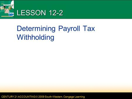 CENTURY 21 ACCOUNTING © 2009 South-Western, Cengage Learning LESSON 12-2 Determining Payroll Tax Withholding.