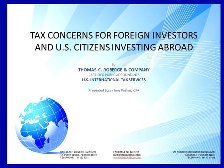 TAX CONCERNS FOR FOREIGN INVESTORS AND U.S. CITIZENS INVESTING ABROAD By THOMAS C. ROBERGE & COMPANY CERTIFIED PUBLIC ACCOUNTANTS U.S. INTERNATIONAL TAX.