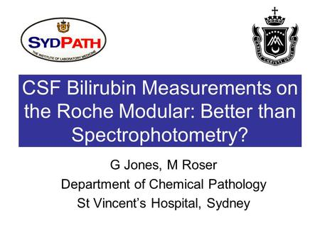 CSF Bilirubin Measurements on the Roche Modular: Better than Spectrophotometry? G Jones, M Roser Department of Chemical Pathology St Vincent's Hospital,