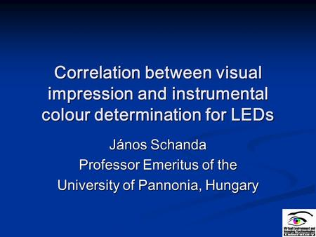 Correlation between visual impression and instrumental colour determination for LEDs János Schanda Professor Emeritus of the University of Pannonia, Hungary.
