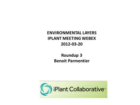 ENVIRONMENTAL LAYERS IPLANT MEETING WEBEX 2012-03-20 Roundup 3 Benoit Parmentier.