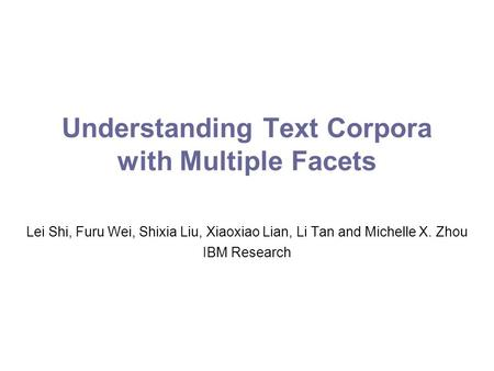 Understanding Text Corpora with Multiple Facets Lei Shi, Furu Wei, Shixia Liu, Xiaoxiao Lian, Li Tan and Michelle X. Zhou IBM Research.