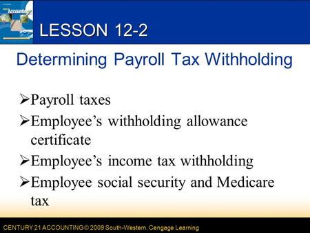 CENTURY 21 ACCOUNTING © 2009 South-Western, Cengage Learning LESSON 12-2 Determining Payroll Tax Withholding  Payroll taxes  Employee's withholding allowance.