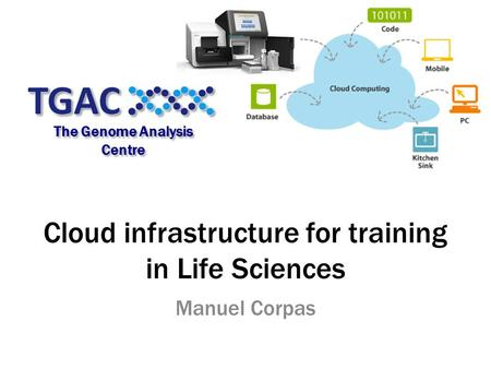 Cloud infrastructure for training in Life Sciences Manuel Corpas The Genome Analysis Centre.