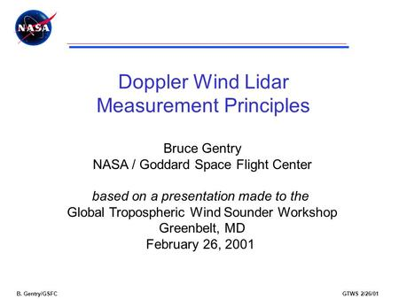 B. Gentry/GSFCGTWS 2/26/01 Doppler Wind Lidar Measurement Principles Bruce Gentry NASA / Goddard Space Flight Center based on a presentation made to the.