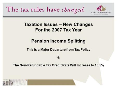 Taxation Issues – New Changes For the 2007 Tax Year Pension Income Splitting This is a Major Departure from Tax Policy & The Non-Refundable Tax Credit.