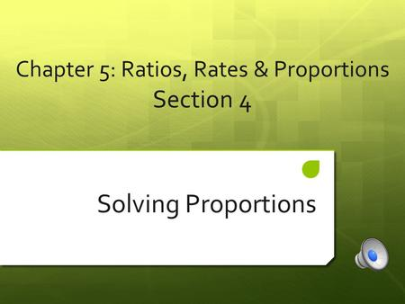 Chapter 5: Ratios, Rates & Proportions Section 4 Solving Proportions.