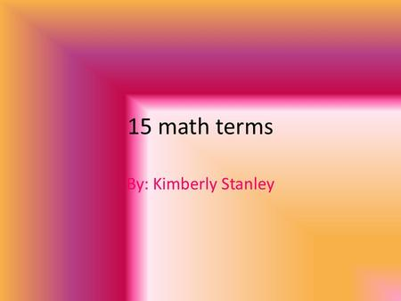 15 math terms By: Kimberly Stanley. Line Graph Shows data that changes over time.