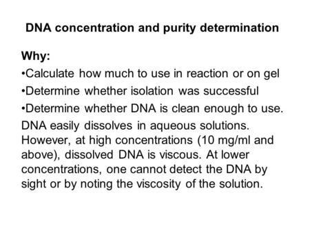 DNA concentration and purity determination Why: Calculate how much to use in reaction or on gel Determine whether isolation was successful Determine whether.