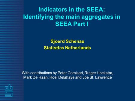 Indicators in the SEEA: Identifying the main aggregates in SEEA Part I Sjoerd Schenau Statistics Netherlands With contributions by Peter Comisari, Rutger.