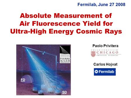 Absolute Measurement of Air Fluorescence Yield for Ultra-High Energy Cosmic Rays Paolo Privitera Carlos Hojvat Fermilab, June 27 2008 FD SD.