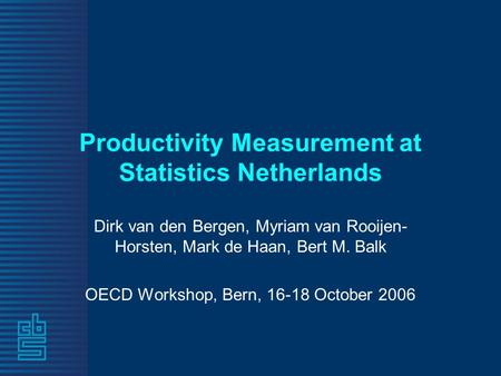 Productivity Measurement at Statistics Netherlands Dirk van den Bergen, Myriam van Rooijen- Horsten, Mark de Haan, Bert M. Balk OECD Workshop, Bern, 16-18.