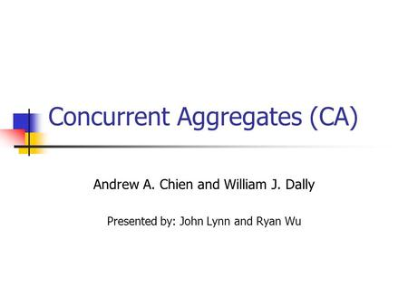 Concurrent Aggregates (CA) Andrew A. Chien and William J. Dally Presented by: John Lynn and Ryan Wu.