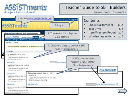 1. Go to www.assistments.orgwww.assistments.org Assign Assist Assess Teacher Guide to Skill Builders Time required: 30 minutes 2. Log in. 3. The Assess.