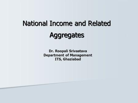 National Income and Related Aggregates Dr. Roopali Srivastava Department of Management ITS, Ghaziabad.