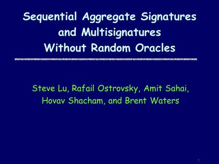 1 Sequential Aggregate Signatures and Multisignatures Without Random Oracles Steve Lu, Rafail Ostrovsky, Amit Sahai, Hovav Shacham, and Brent Waters.