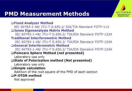 PMD Measurement Methods  Fixed Analyzer Method IEC 60793-1-48/ ITU-T G.650.2/ EIA/TIA Standard FOTP-113  Jones Eigenanalysis Matrix Method IEC 60793-1-48/